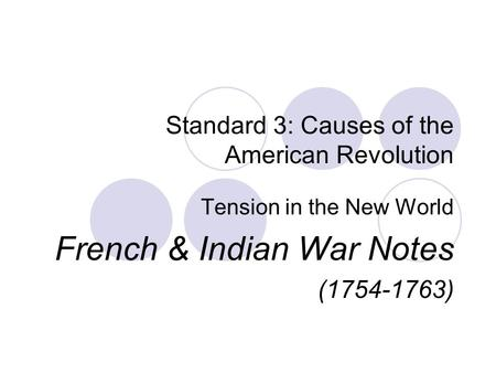 Standard 3: Causes of the American Revolution Tension in the New World French & Indian War Notes (1754-1763)