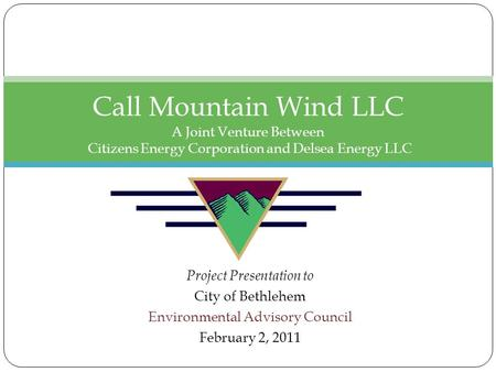 Project Presentation to City of Bethlehem Environmental Advisory Council February 2, 2011 Call Mountain Wind LLC A Joint Venture Between Citizens Energy.
