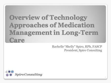"Spiro Consulting Overview of Technology Approaches of Medication Management in Long-Term Care Rachelle ""Shelly"" Spiro, RPh, FASCP President, Spiro Consulting."