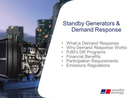 Standby Generators & Demand Response What is Demand Response Why Demand Response Works PJM's DR Programs Financial Benefits Participation Requirements.