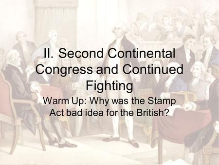 II. Second Continental Congress and Continued Fighting Warm Up: Why was the Stamp Act bad idea for the British?
