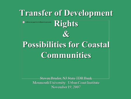 Transfer of Development Rights & Possibilities for Coastal Communities Steven Bruder, NJ State TDR Bank Monmouth University: Urban Coast Institute November.
