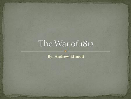 By: Andrew Efimoff. The war of 1812 was a war with The United States (us) fighting Britain. The United States defended it in the end and signed a peace.