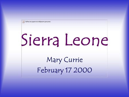 Sierra Leone Mary Currie February 17 2000. Basic History 1808-1961: Sierra Leone British colony 1991: civil war launched by Sankoh and RUF rebels -