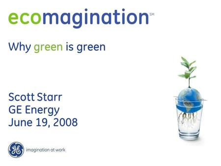 Why green is green Scott Starr GE Energy June 19, 2008.