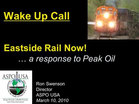 Wake Up Call Eastside Rail Now! … a response to Peak Oil Ron Swenson Director ASPO USA March 10, 2010.