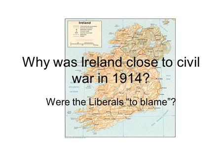 "Why was Ireland close to civil war in 1914? Were the Liberals ""to blame""?"