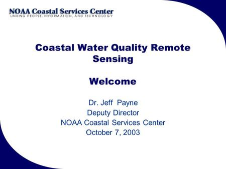 Coastal Water Quality Remote Sensing Welcome Dr. Jeff Payne Deputy Director NOAA Coastal Services Center October 7, 2003.