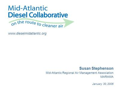 Www.dieselmidatlantic.org Susan Stephenson Mid-Atlantic Regional Air Management Association MARAMA January 30, 2006.