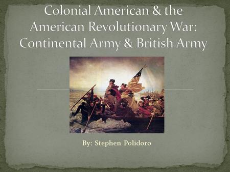 By: Stephen Polidoro. The Continental Army was created by Congress to fight against Britain for self-government. Was more organized than colonial militias.
