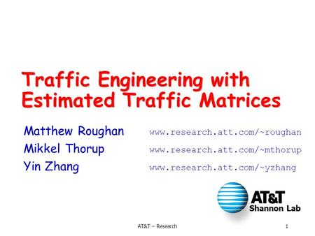 Shannon Lab 1AT&T – Research Traffic Engineering with Estimated Traffic Matrices Matthew Roughan www.research.att.com/~roughan Mikkel Thorup www.research.att.com/~mthorup.