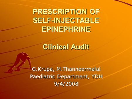 PRESCRIPTION OF SELF-INJECTABLE EPINEPHRINE Clinical Audit G.Krupa, M.Thanneermalai Paediatric Department, YDH 9/4/2008.