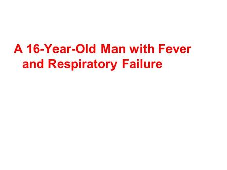 A 16-Year-Old Man with Fever and Respiratory Failure.
