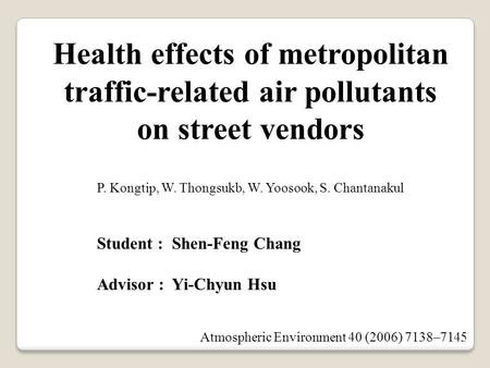 Student : Shen-Feng Chang Advisor : Yi-Chyun Hsu Health effects of metropolitan traffic-related air pollutants on street vendors P. Kongtip, W. Thongsukb,
