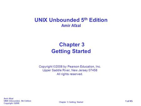 1 of 45 Chapter 3: Getting Started Amir Afzal UNIX Unbounded, 5th Edition Copyright ©2008 UNIX Unbounded 5 th Edition Amir Afzal Chapter 3 Getting Started.