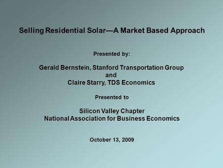 Selling Residential Solar—A Market Based Approach Presented by: Gerald Bernstein, Stanford Transportation Group and Claire Starry, TDS Economics Presented.