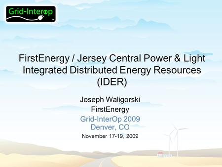FirstEnergy / Jersey Central Power & Light Integrated Distributed Energy Resources (IDER) Joseph Waligorski FirstEnergy Grid-InterOp 2009 Denver, CO November.