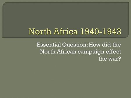 Essential Question: How did the North African campaign effect the war?