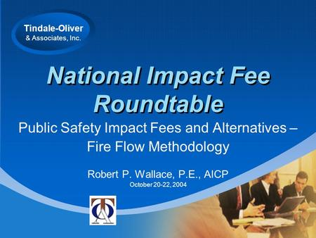 Tindale-Oliver & Associates, Inc. National Impact Fee Roundtable Public Safety Impact Fees and Alternatives – Fire Flow Methodology Robert P. Wallace,