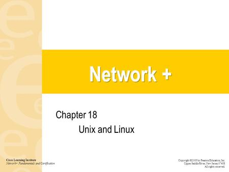 Chapter 18 Unix and Linux Cisco Learning Institute Network+ Fundamentals and Certification Copyright ©2005 by Pearson Education, Inc. Upper Saddle River,