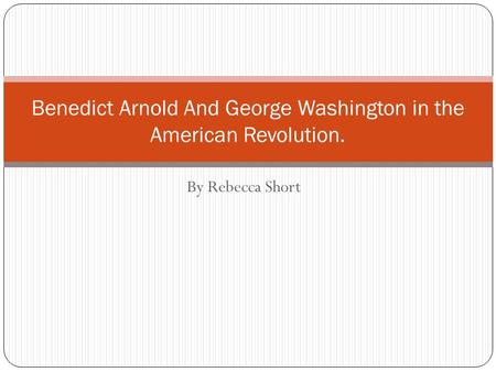 By Rebecca Short Benedict Arnold And George Washington in the American Revolution.
