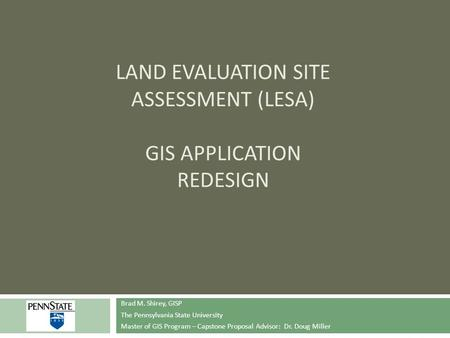 LAND EVALUATION SITE ASSESSMENT (LESA) GIS APPLICATION REDESIGN Brad M. Shirey, GISP The Pennsylvania State University Master of GIS Program – Capstone.
