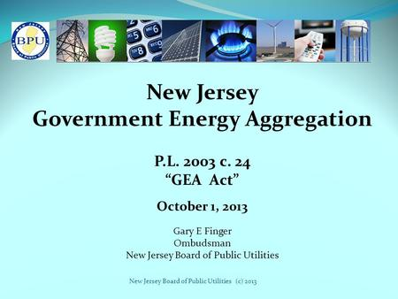 "New Jersey Board of Public Utilities (c) 2013 New Jersey Government Energy Aggregation P.L. 2003 c. 24 ""GEA Act"" Gary E Finger Ombudsman New Jersey Board."
