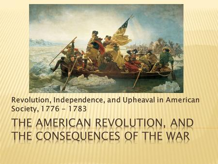 <strong>Revolution</strong>, Independence, and Upheaval in American Society, 1776 - 1783.