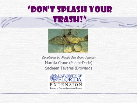 """Don't Splash Your Trash!"" Developed by Florida Sea Grant Agents: Marella Crane (Miami-Dade) Sacheen Tavares (Broward)"