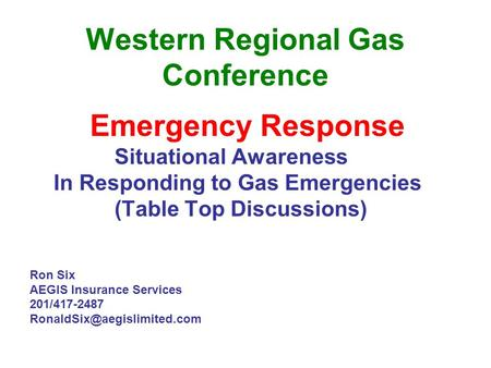 Western Regional Gas Conference Emergency Response Situational Awareness In Responding to Gas Emergencies (Table Top Discussions) Ron Six AEGIS Insurance.