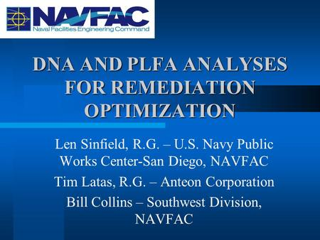 DNA AND PLFA ANALYSES FOR REMEDIATION OPTIMIZATION Len Sinfield, R.G. – U.S. Navy Public Works Center-San Diego, NAVFAC Tim Latas, R.G. – Anteon Corporation.