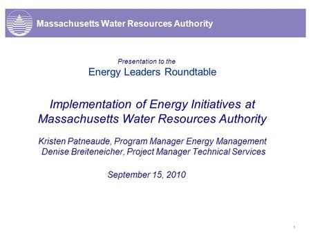 1 Massachusetts Water Resources Authority Presentation to the Energy Leaders Roundtable Implementation of Energy Initiatives at Massachusetts Water Resources.
