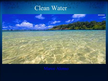 Clean Water Marco Alonso. Why is water important? Why do we need clean water? Water is important because it is one of the 3 things humans and animals.