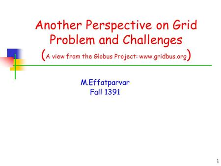 1 Another Perspective on Grid Problem and Challenges ( A view from the Globus Project: www.gridbus.org ) M.Effatparvar Fall 1391.