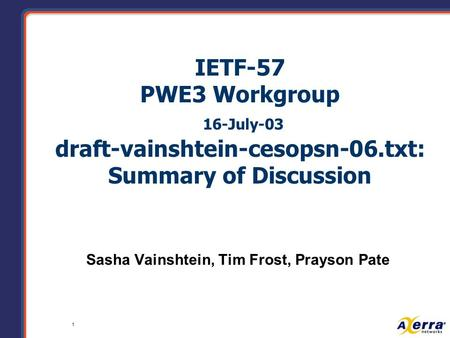 1 IETF-57 PWE3 Workgroup 16-July-03 draft-vainshtein-cesopsn-06.txt: Summary of Discussion Sasha Vainshtein, Tim Frost, Prayson Pate.