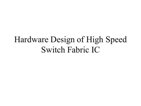 Hardware Design of High Speed Switch Fabric IC. Overall Architecture.