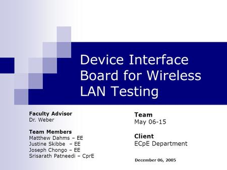 Device Interface Board for Wireless LAN Testing Team May 06-15 Client ECpE Department Faculty Advisor Dr. Weber Team Members Matthew Dahms – EE Justine.