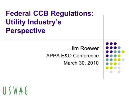 Federal CCB Regulations: Utility Industry's Perspective Jim Roewer APPA E&O Conference March 30, 2010.
