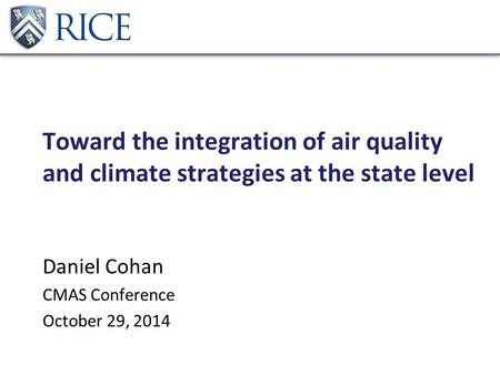 Toward the integration of air quality and climate strategies at the state level Daniel Cohan CMAS Conference October 29, 2014.