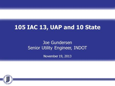 105 IAC 13, UAP and 10 State Joe Gundersen Senior Utility Engineer, INDOT November 19, 2013.