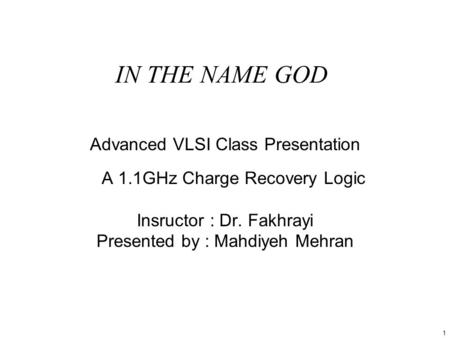 1 IN THE NAME GOD Advanced VLSI Class Presentation A 1.1GHz Charge Recovery Logic Insructor : Dr. Fakhrayi Presented by : Mahdiyeh Mehran.