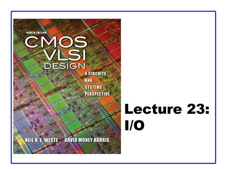 Lecture 23: I/O. CMOS VLSI DesignCMOS VLSI Design 4th Ed. 23: I/O2 Outline  Basic I/O Pads  I/O Channels –Transmission Lines –Noise and Interference.
