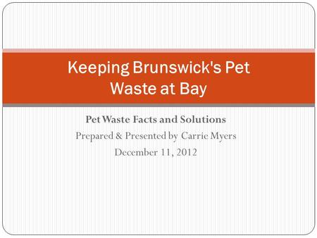 Pet Waste Facts and Solutions Prepared & Presented by Carrie Myers December 11, 2012 Keeping Brunswick's Pet Waste at Bay.