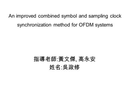An improved combined symbol and sampling clock synchronization method for OFDM systems 指導老師 : 黃文傑, 高永安 姓名 : 吳政修.
