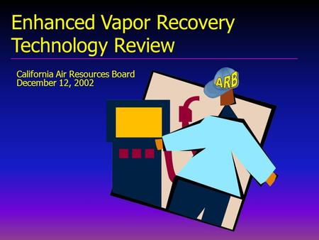 California Air Resources Board December 12, 2002 Enhanced Vapor Recovery Technology Review.