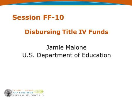 Session FF-10 Disbursing Title IV Funds Jamie Malone U.S. Department of Education.