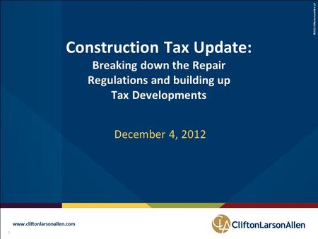 ©2012 CliftonLarsonAllen LLP 1 111 Construction Tax Update: Breaking down the Repair Regulations and building up Tax Developments December 4, 2012.