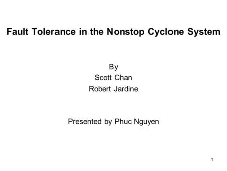 1 Fault Tolerance in the Nonstop Cyclone System By Scott Chan Robert Jardine Presented by Phuc Nguyen.