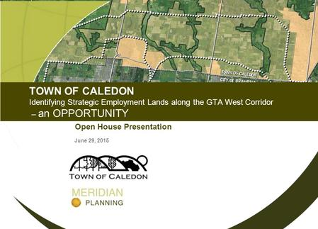 TOWN OF CALEDON Identifying Strategic Employment Lands along the GTA West Corridor – an OPPORTUNITY Open House Presentation June 29, 2015.