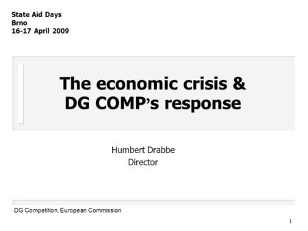 1 The economic crisis & DG COMP ' s response Humbert Drabbe Director State Aid Days Brno 16-17 April 2009 DG Competition, European Commission.
